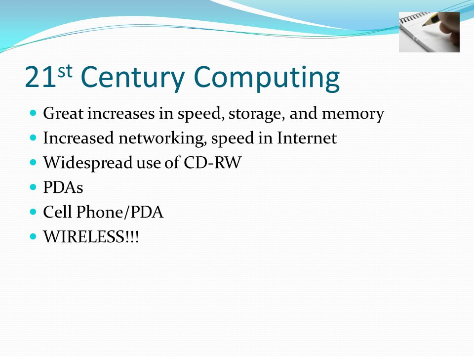 21 st Century Computing Great increases in speed, storage, and memory Increased networking, speed in Internet Widespread use of CD-RW PDAs Cell Phone/