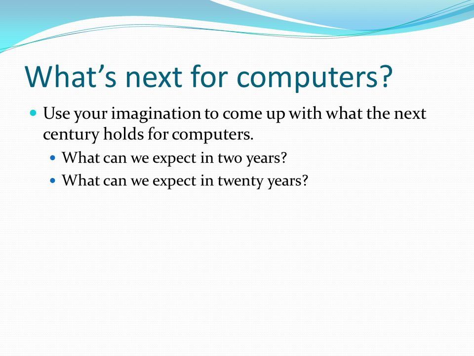 What's next for computers? Use your imagination to come up with what the next century holds for computers. What can we expect in two years? What can w