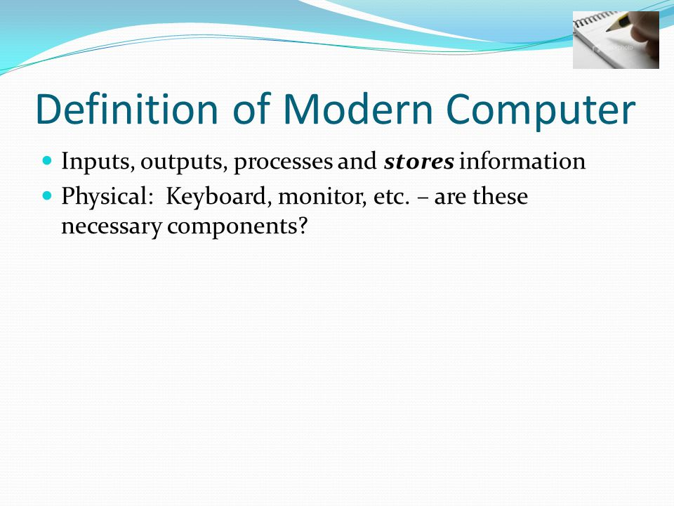 Definition of Modern Computer Inputs, outputs, processes and stores information Physical: Keyboard, monitor, etc. – are these necessary components?