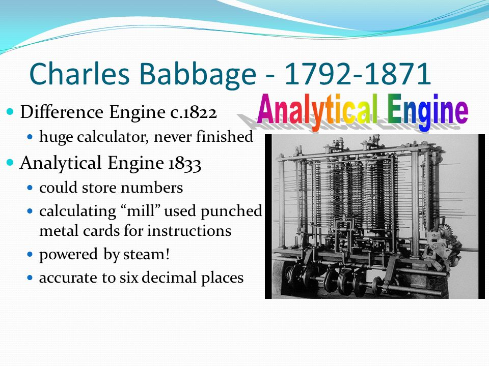 "Charles Babbage - 1792-1871 Difference Engine c.1822 huge calculator, never finished Analytical Engine 1833 could store numbers calculating ""mill"" use"