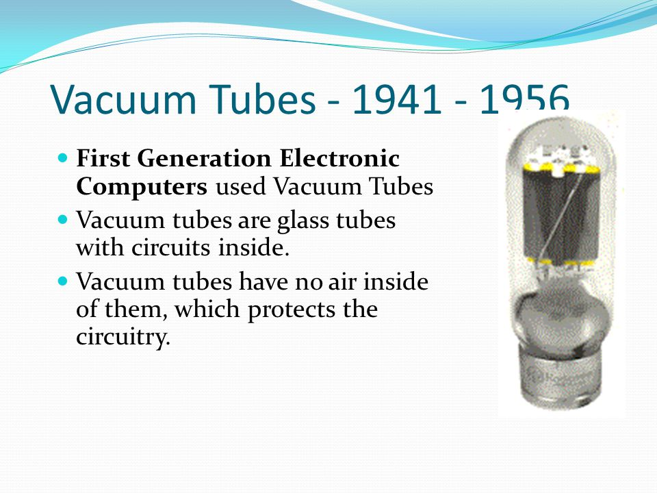 Vacuum Tubes - 1941 - 1956 First Generation Electronic Computers used Vacuum Tubes Vacuum tubes are glass tubes with circuits inside. Vacuum tubes hav
