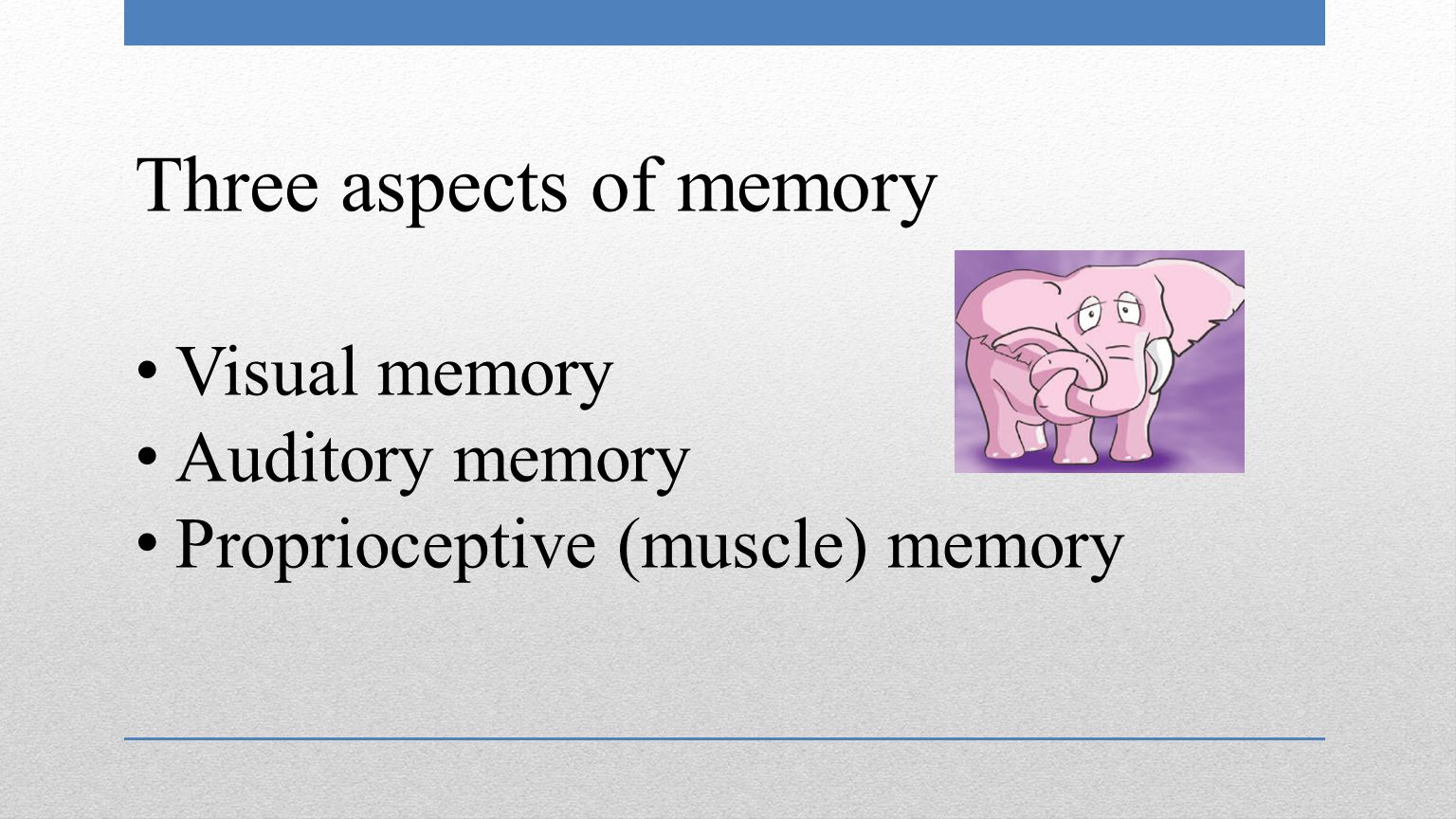 Three aspects of memory Visual memory Auditory memory Proprioceptive (muscle) memory