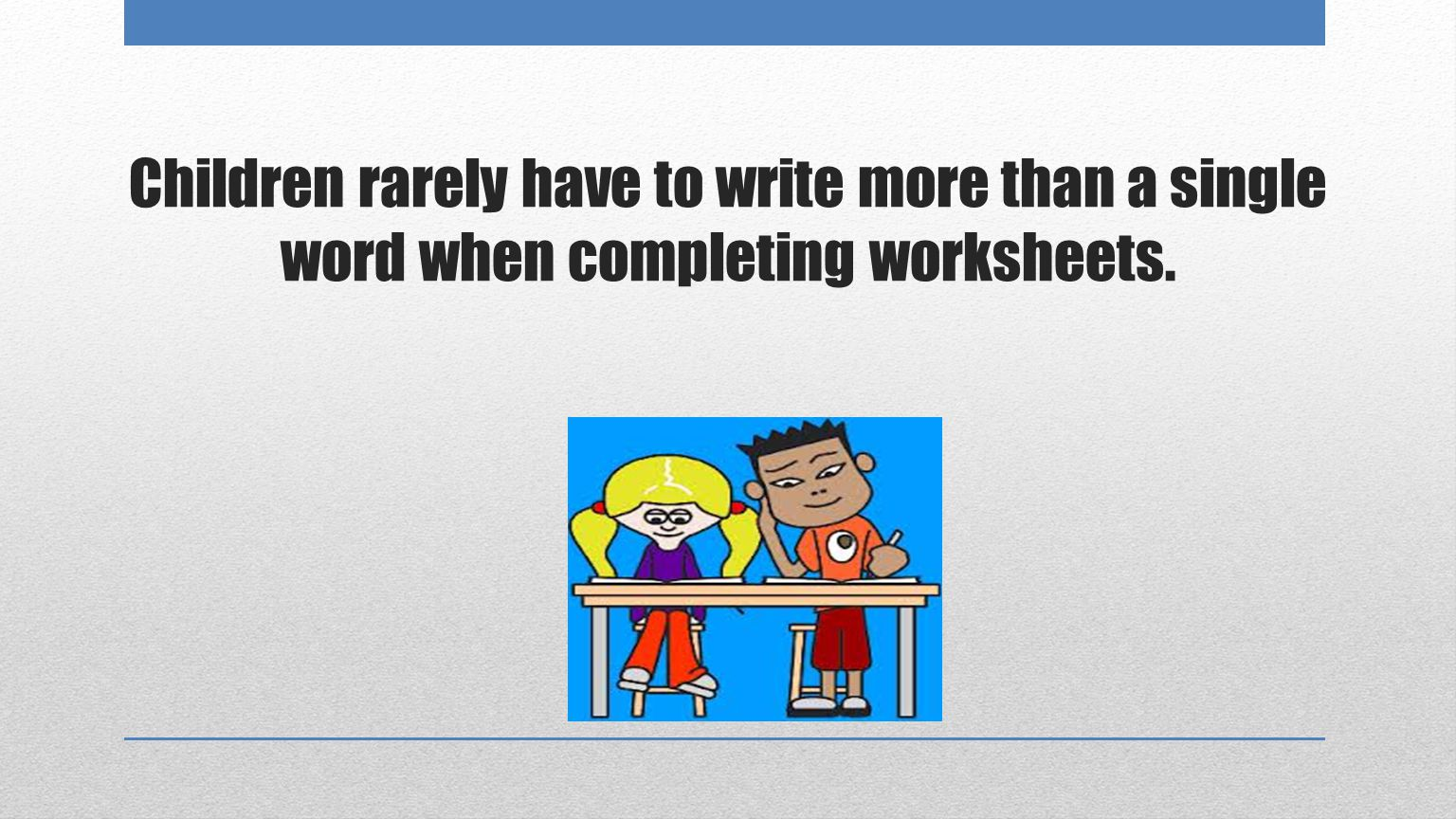 Children rarely have to write more than a single word when completing worksheets.