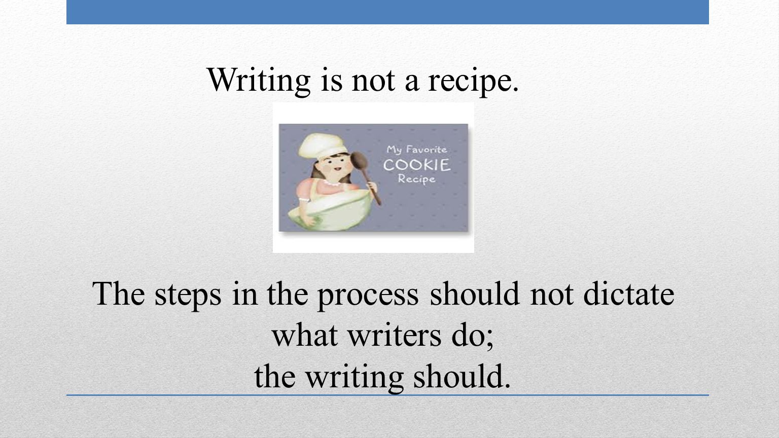 The steps in the process should not dictate what writers do; the writing should.