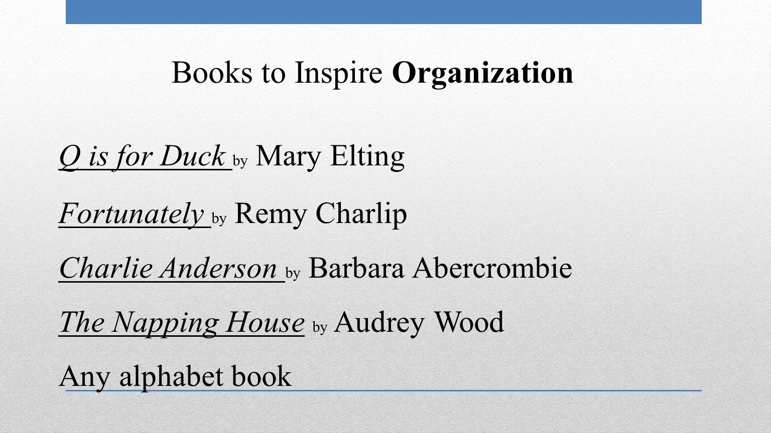 Books to Inspire Organization Q is for Duck by Mary Elting Fortunately by Remy Charlip Charlie Anderson by Barbara Abercrombie The Napping House by Audrey Wood Any alphabet book