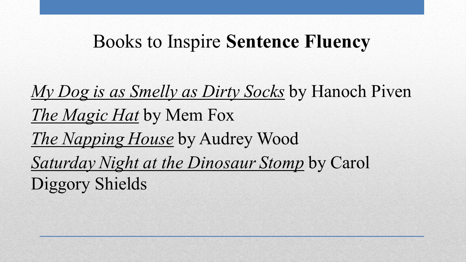 Books to Inspire Sentence Fluency My Dog is as Smelly as Dirty Socks by Hanoch Piven The Magic Hat by Mem Fox The Napping House by Audrey Wood Saturday Night at the Dinosaur Stomp by Carol Diggory Shields