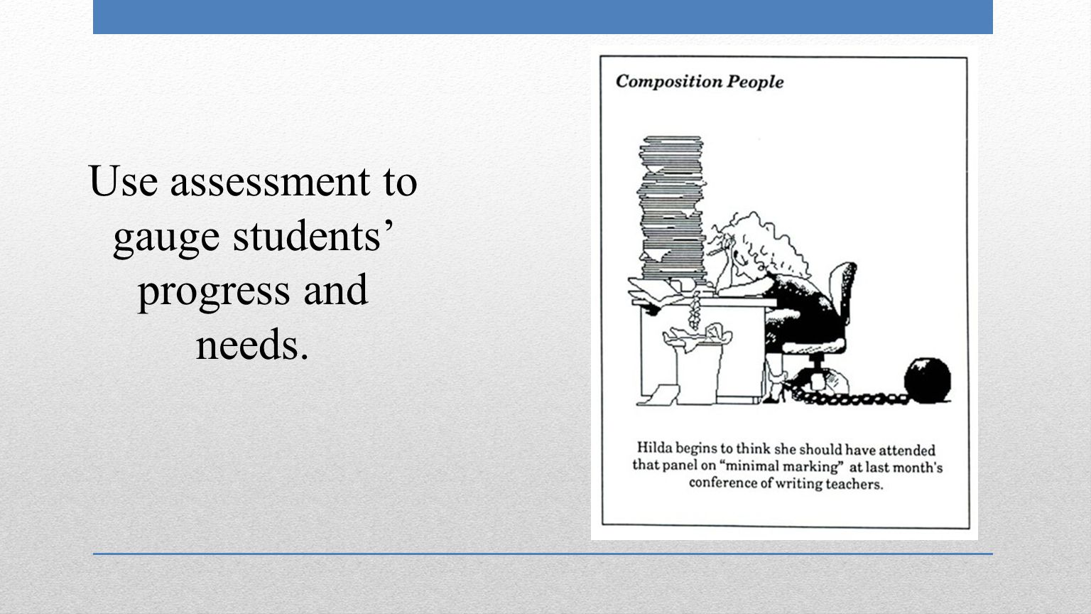 Use assessment to gauge students' progress and needs.