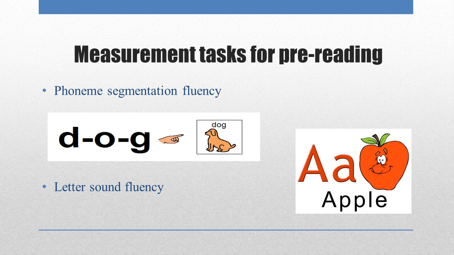 Measurement tasks for pre-reading Phoneme segmentation fluency Letter sound fluency
