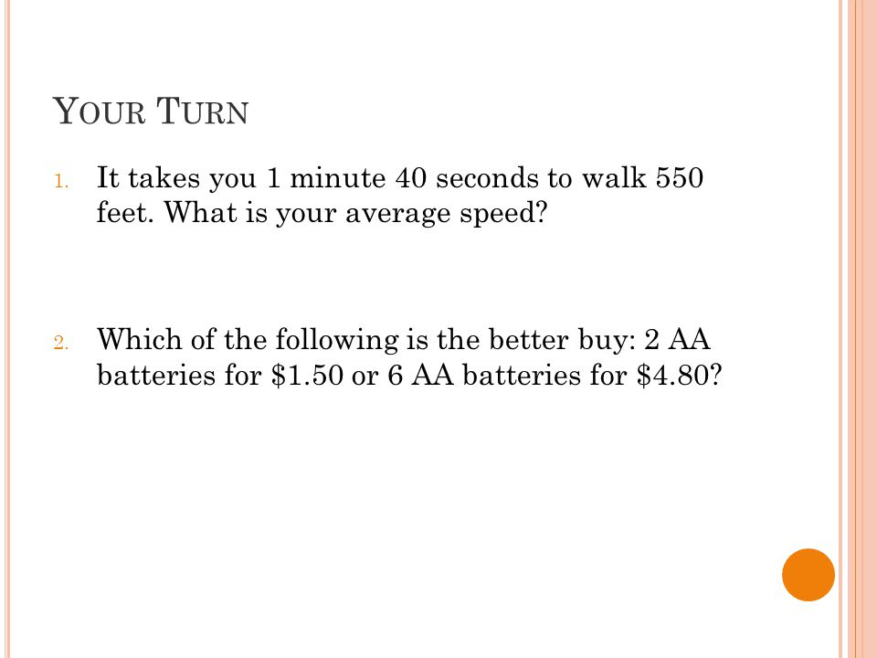 Y OUR T URN 1. It takes you 1 minute 40 seconds to walk 550 feet.