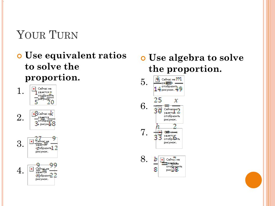 Y OUR T URN Use equivalent ratios to solve the proportion.