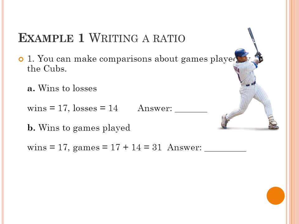 E XAMPLE 1 W RITING A RATIO 1. You can make comparisons about games played by the Cubs.