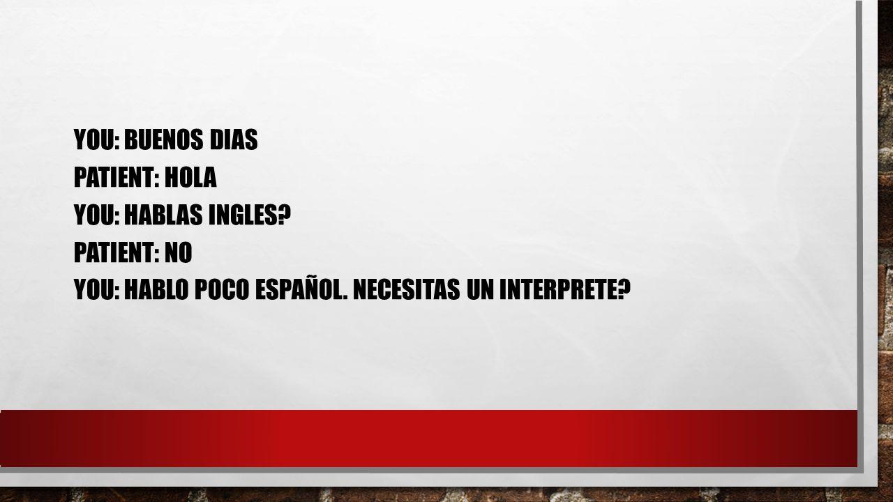 YOU: BUENOS DIAS PATIENT: HOLA YOU: HABLAS INGLES.