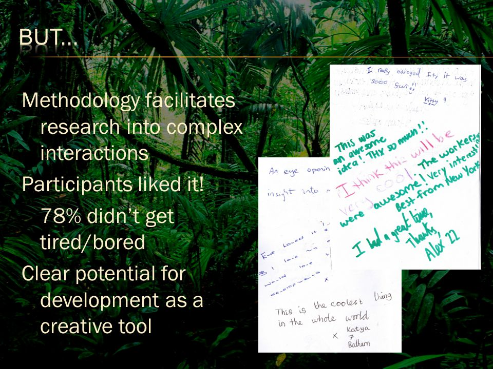 Methodology facilitates research into complex interactions Participants liked it.