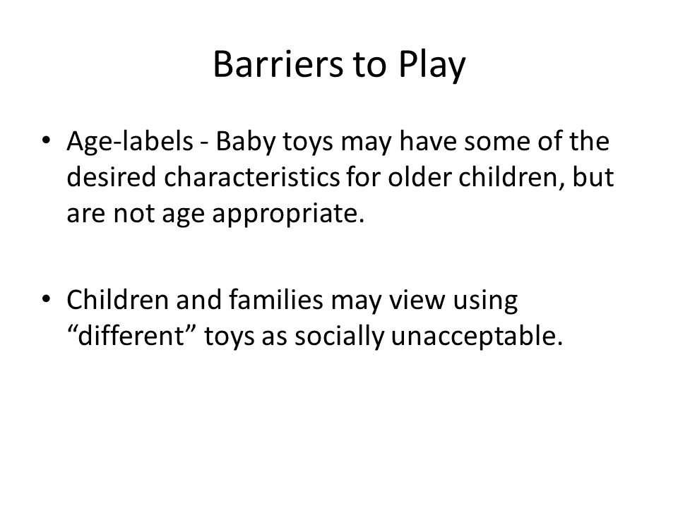 Barriers to Play Age-labels - Baby toys may have some of the desired characteristics for older children, but are not age appropriate.