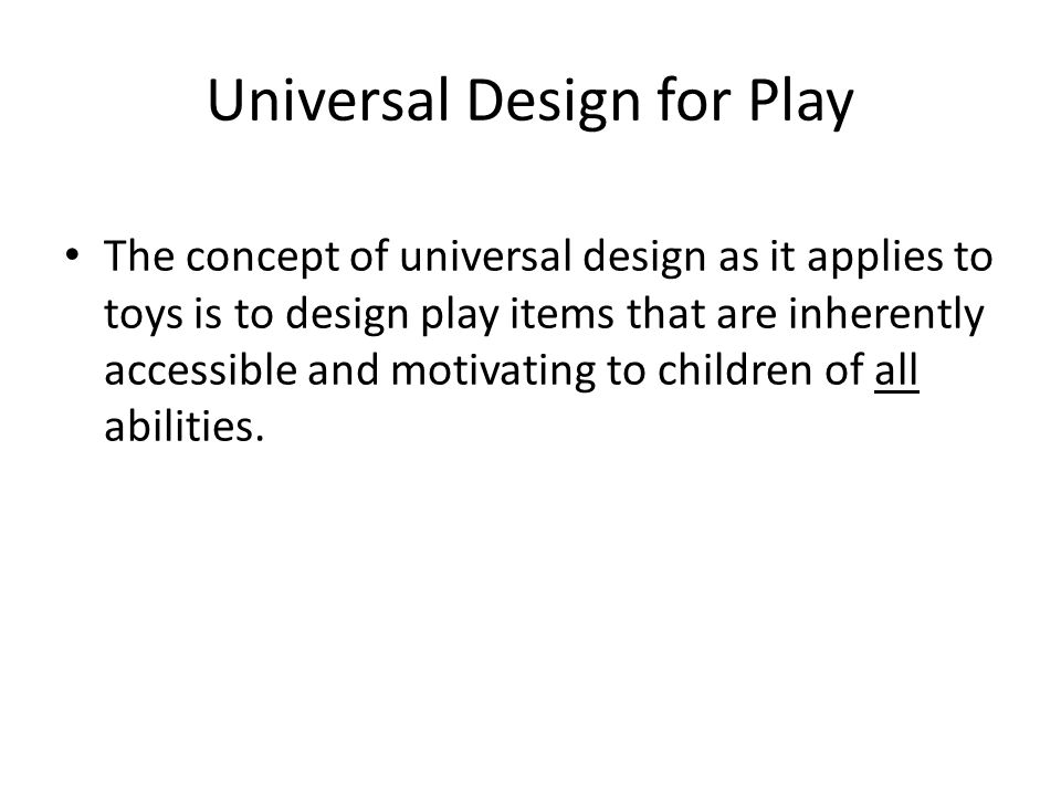 Universal Design for Play The concept of universal design as it applies to toys is to design play items that are inherently accessible and motivating to children of all abilities.