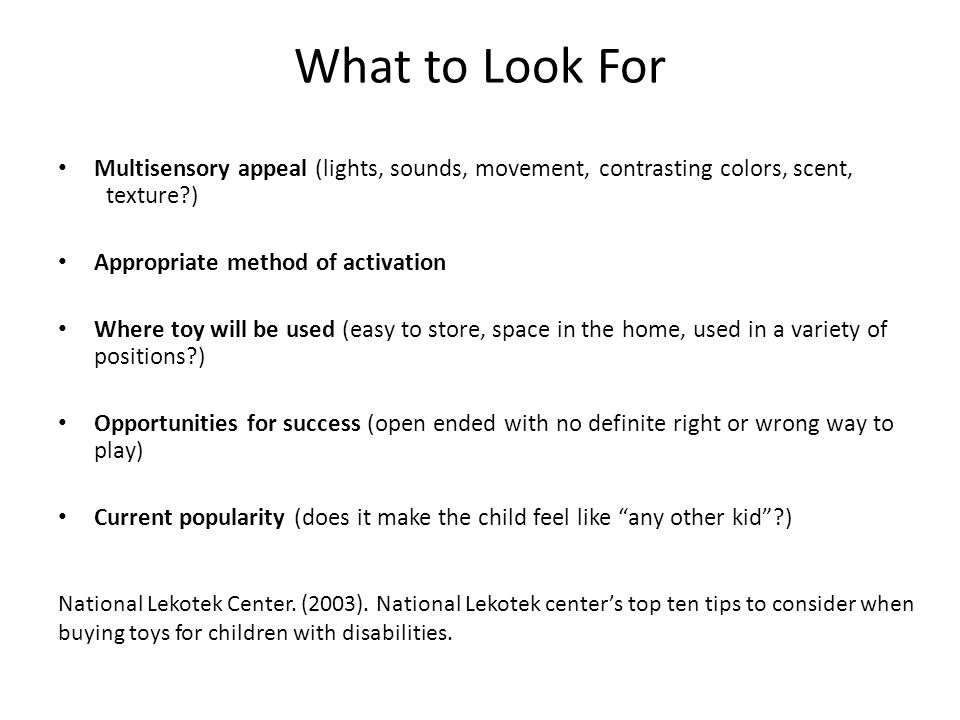 What to Look For Multisensory appeal (lights, sounds, movement, contrasting colors, scent, texture ) Appropriate method of activation Where toy will be used (easy to store, space in the home, used in a variety of positions ) Opportunities for success (open ended with no definite right or wrong way to play) Current popularity (does it make the child feel like any other kid ) National Lekotek Center.