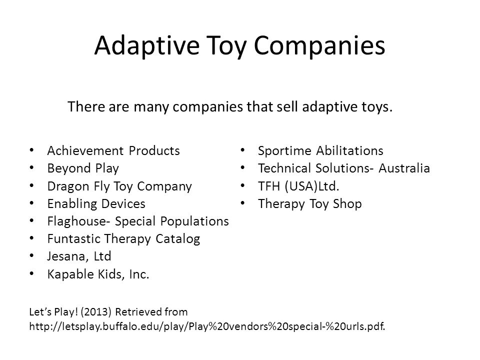 Adaptive Toy Companies Achievement Products Beyond Play Dragon Fly Toy Company Enabling Devices Flaghouse- Special Populations Funtastic Therapy Catalog Jesana, Ltd Kapable Kids, Inc.