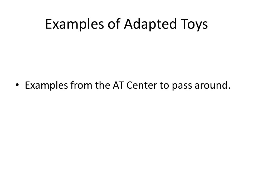 Examples of Adapted Toys Examples from the AT Center to pass around.