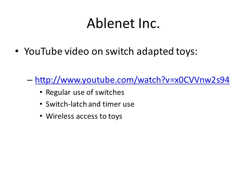 Ablenet Inc. YouTube video on switch adapted toys: – http://www.youtube.com/watch?v=x0CVVnw2s94 http://www.youtube.com/watch?v=x0CVVnw2s94 Regular use