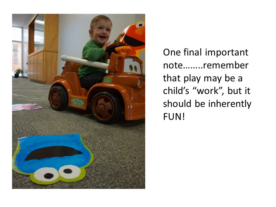 One final important note……..remember that play may be a child's work , but it should be inherently FUN!