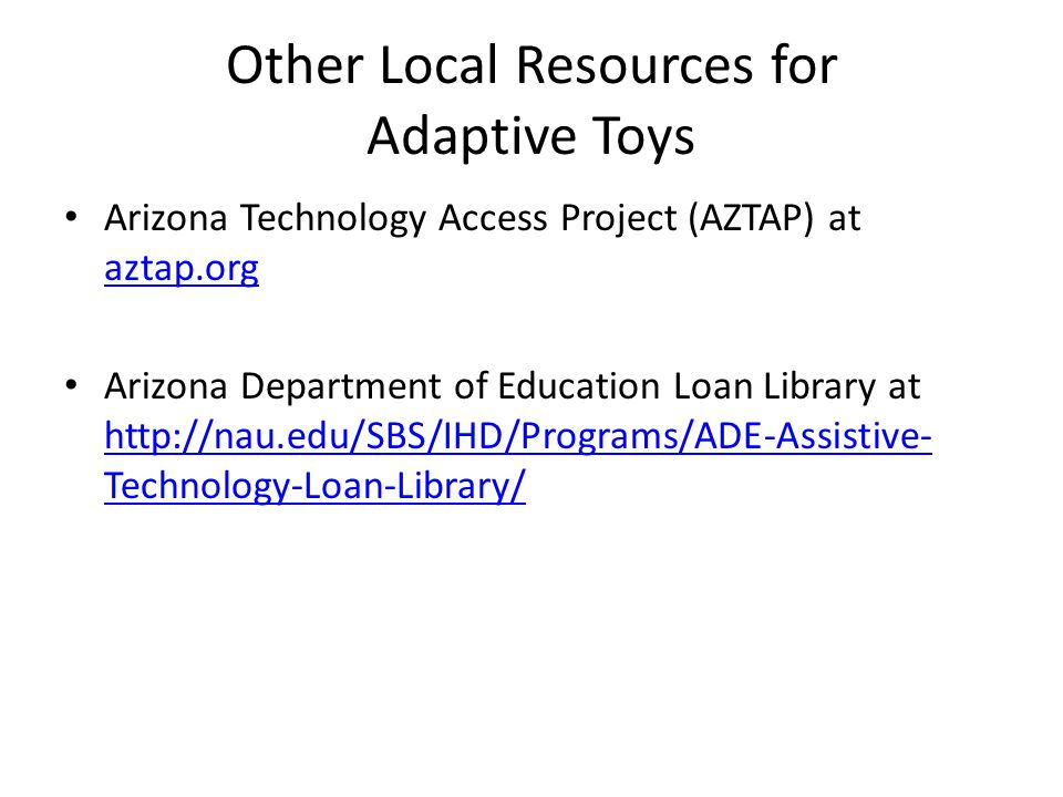 Other Local Resources for Adaptive Toys Arizona Technology Access Project (AZTAP) at aztap.org aztap.org Arizona Department of Education Loan Library at http://nau.edu/SBS/IHD/Programs/ADE-Assistive- Technology-Loan-Library/ http://nau.edu/SBS/IHD/Programs/ADE-Assistive- Technology-Loan-Library/