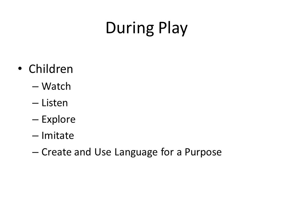 During Play Children – Watch – Listen – Explore – Imitate – Create and Use Language for a Purpose