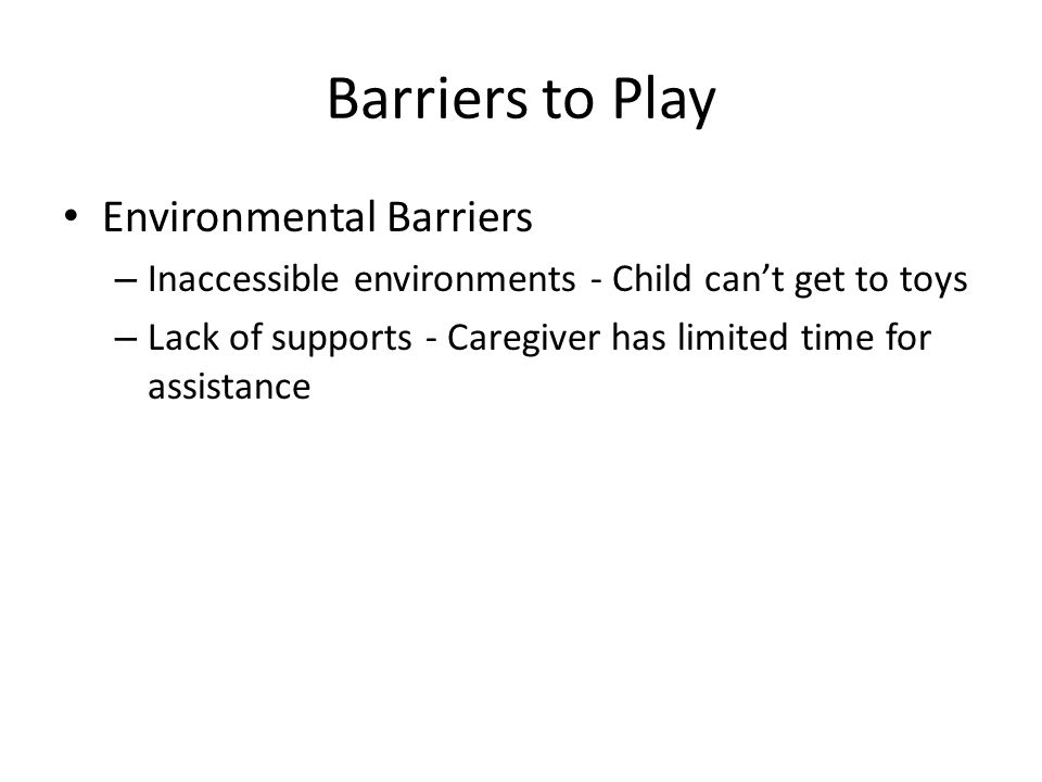 Barriers to Play Environmental Barriers – Inaccessible environments - Child can't get to toys – Lack of supports - Caregiver has limited time for assistance