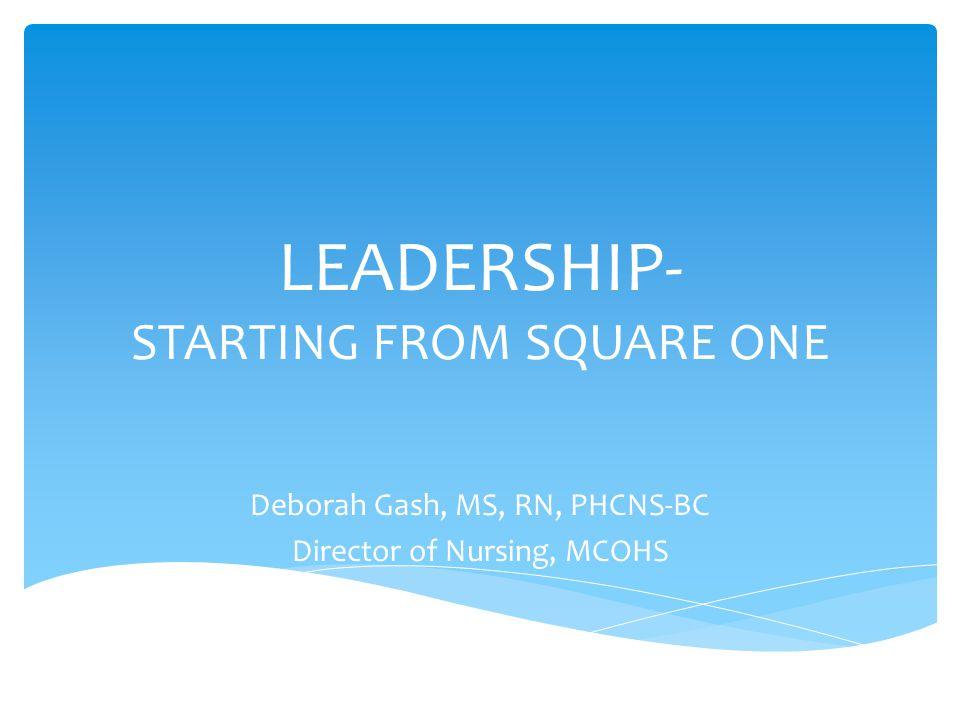 LEADERSHIP- STARTING FROM SQUARE ONE Deborah Gash, MS, RN, PHCNS-BC Director of Nursing, MCOHS
