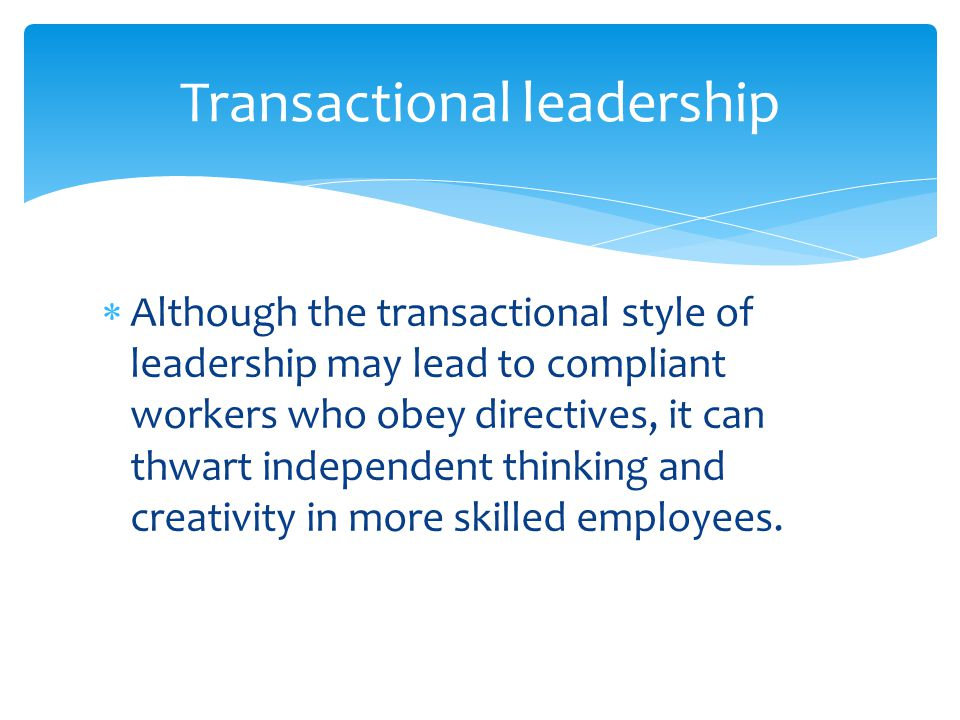  Although the transactional style of leadership may lead to compliant workers who obey directives, it can thwart independent thinking and creativity