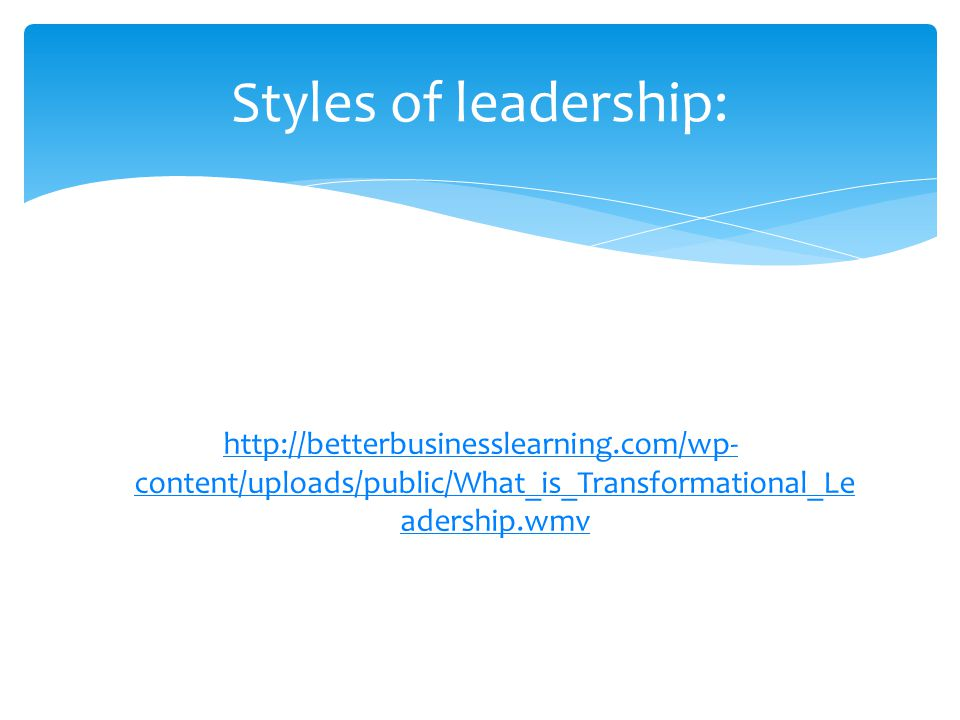 http://betterbusinesslearning.com/wp- content/uploads/public/What_is_Transformational_Le adership.wmv Styles of leadership: