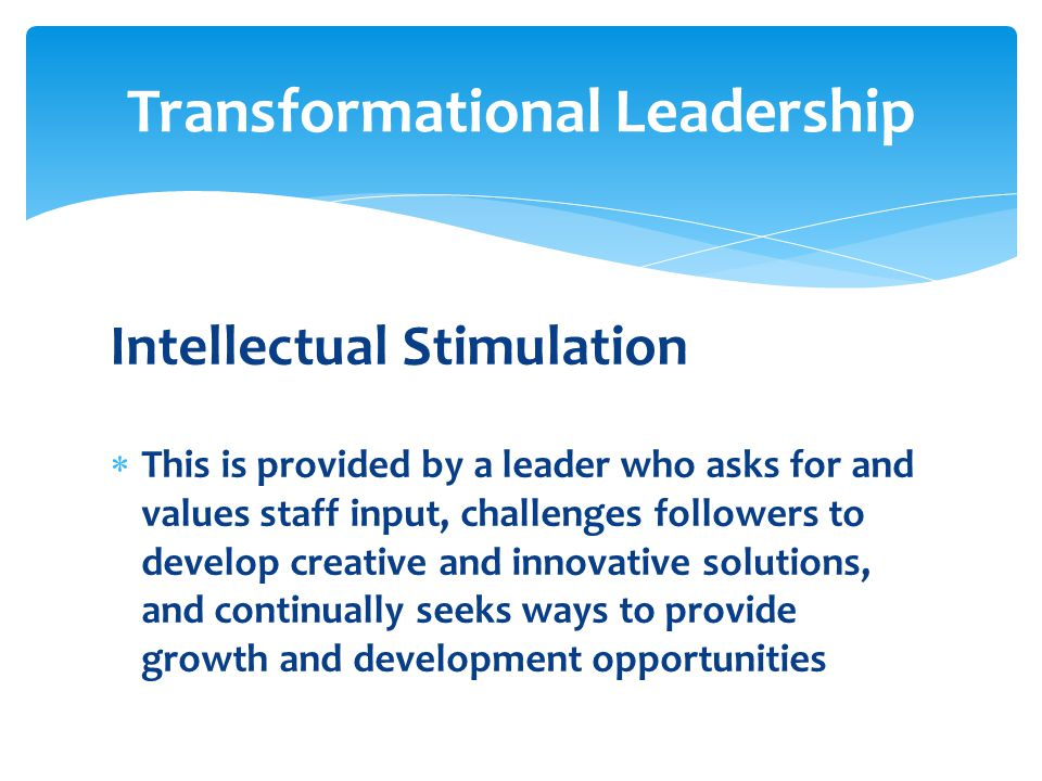Intellectual Stimulation  This is provided by a leader who asks for and values staff input, challenges followers to develop creative and innovative s