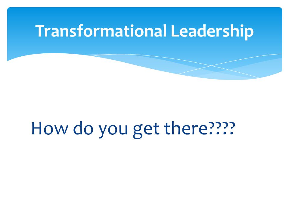How do you get there???? Transformational Leadership