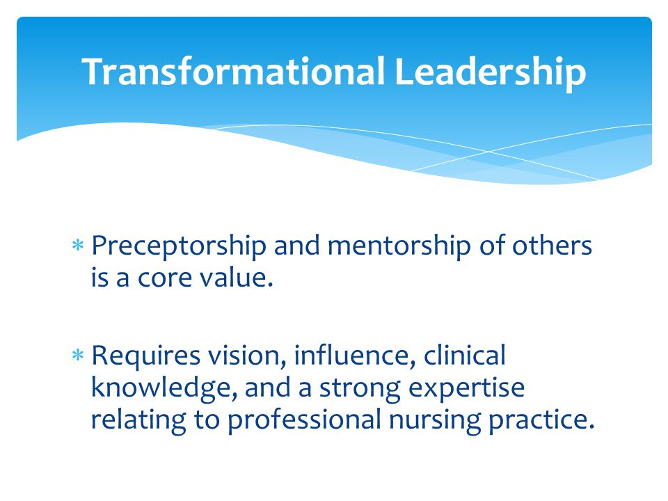  Preceptorship and mentorship of others is a core value.  Requires vision, influence, clinical knowledge, and a strong expertise relating to profess