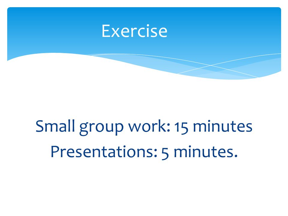 Small group work: 15 minutes Presentations: 5 minutes. Exercise