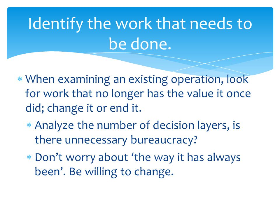  When examining an existing operation, look for work that no longer has the value it once did; change it or end it.  Analyze the number of decision