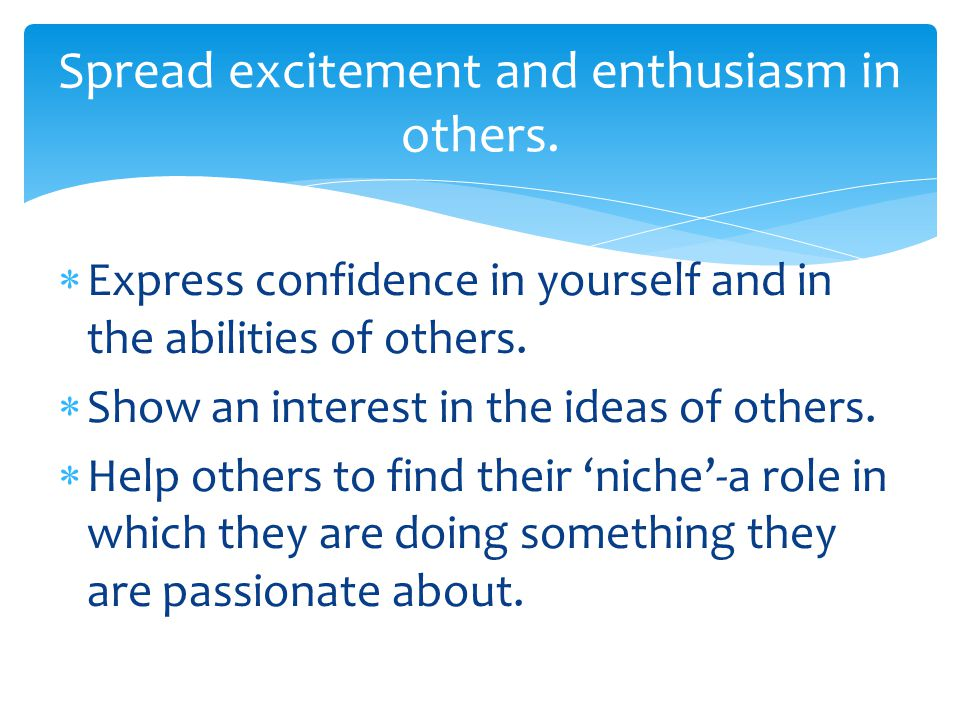  Express confidence in yourself and in the abilities of others.  Show an interest in the ideas of others.  Help others to find their 'niche'-a role