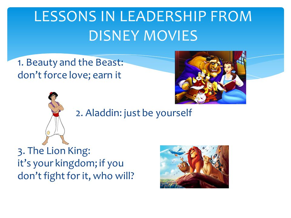 1. Beauty and the Beast: don't force love; earn it 2. Aladdin: just be yourself 3. The Lion King: it's your kingdom; if you don't fight for it, who wi