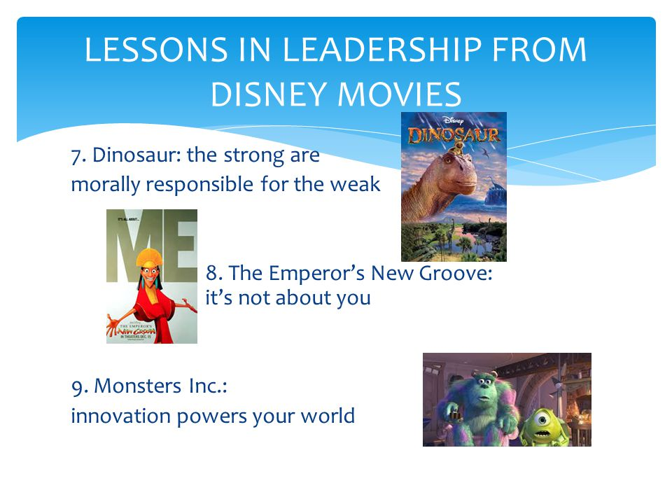 7. Dinosaur: the strong are morally responsible for the weak 8. The Emperor's New Groove: it's not about you 9. Monsters Inc.: innovation powers your