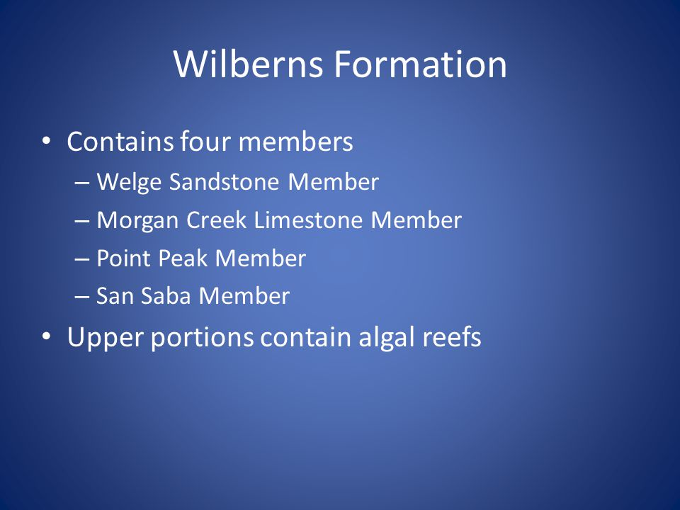 Wilberns Formation Contains four members – Welge Sandstone Member – Morgan Creek Limestone Member – Point Peak Member – San Saba Member Upper portions contain algal reefs