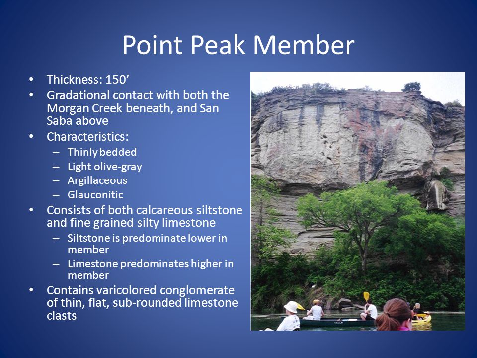 Point Peak Member Thickness: 150' Gradational contact with both the Morgan Creek beneath, and San Saba above Characteristics: – Thinly bedded – Light olive-gray – Argillaceous – Glauconitic Consists of both calcareous siltstone and fine grained silty limestone – Siltstone is predominate lower in member – Limestone predominates higher in member Contains varicolored conglomerate of thin, flat, sub-rounded limestone clasts