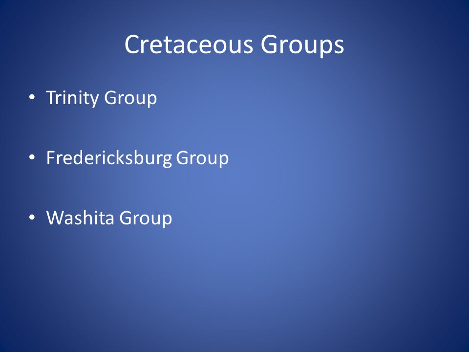 Cretaceous Groups Trinity Group Fredericksburg Group Washita Group