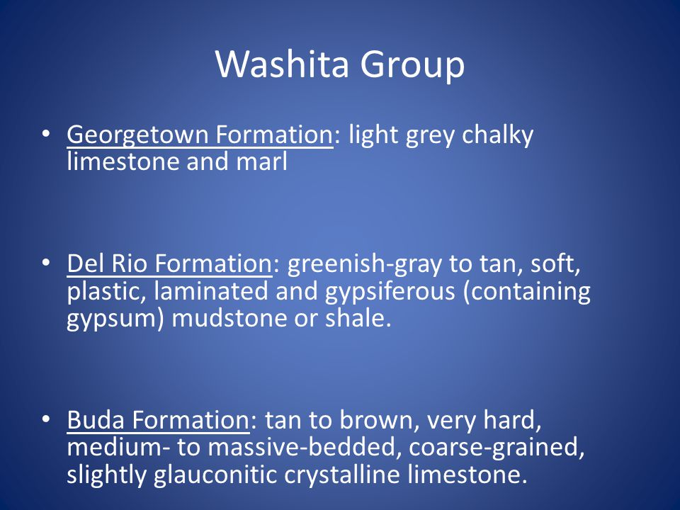 Washita Group Georgetown Formation: light grey chalky limestone and marl Del Rio Formation: greenish‐gray to tan, soft, plastic, laminated and gypsiferous (containing gypsum) mudstone or shale.