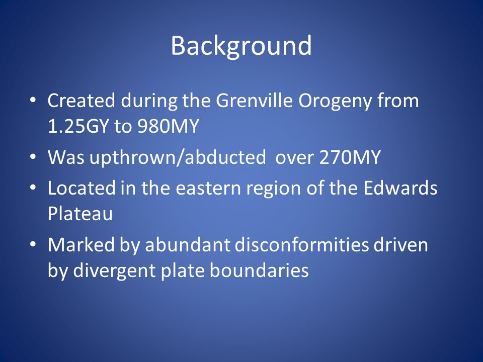 Background Created during the Grenville Orogeny from 1.25GY to 980MY Was upthrown/abducted over 270MY Located in the eastern region of the Edwards Plateau Marked by abundant disconformities driven by divergent plate boundaries