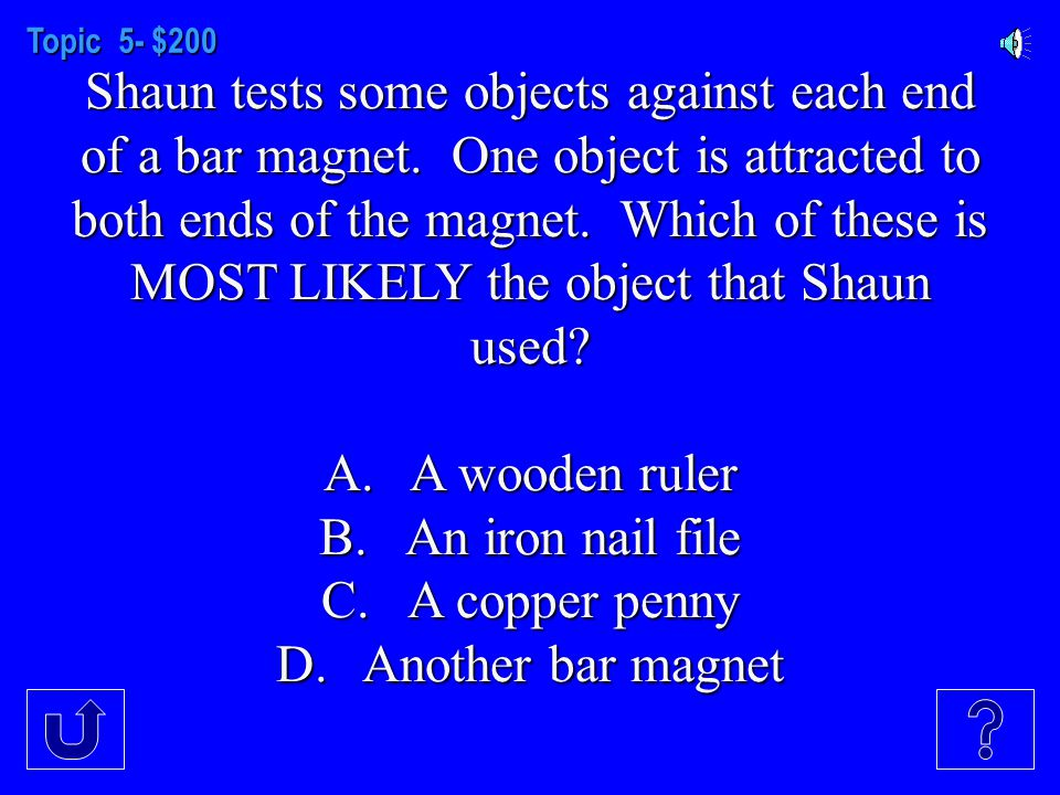 Topic 5- $100 An object that has magnetism MOST LIKELY has which of the following? A.A north pole B.A south pole C.Iron D.Paper clips