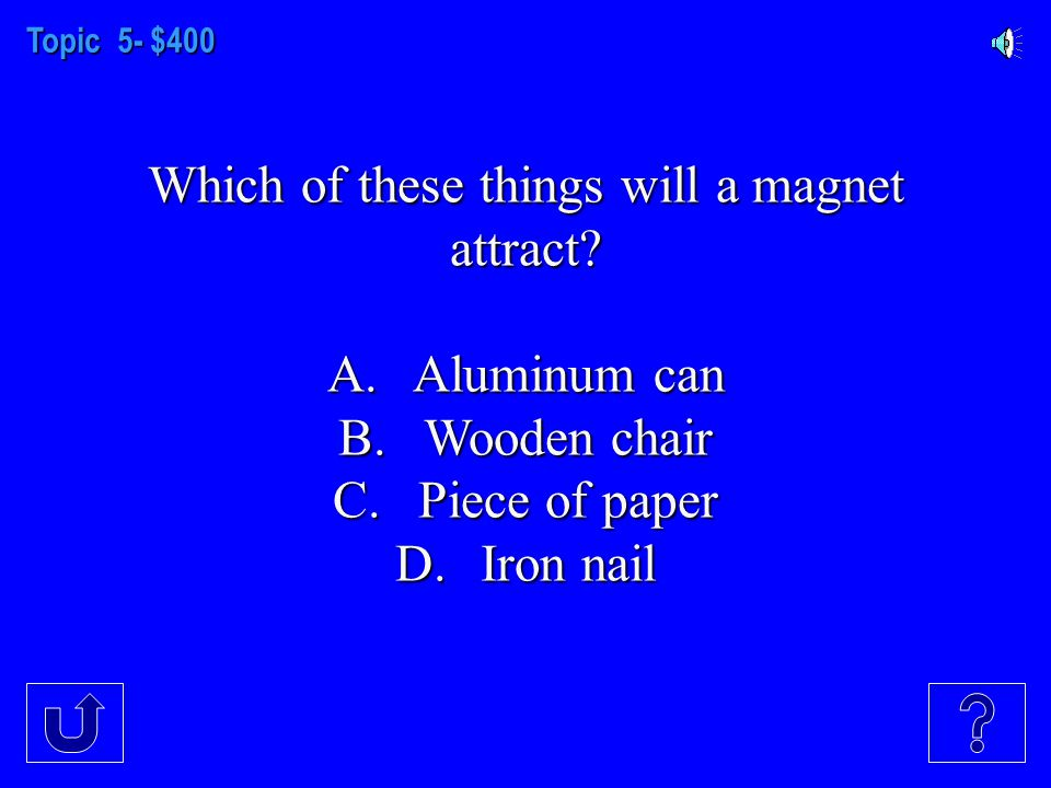 Topic 5- $300 Where is the force of a magnet the strongest.