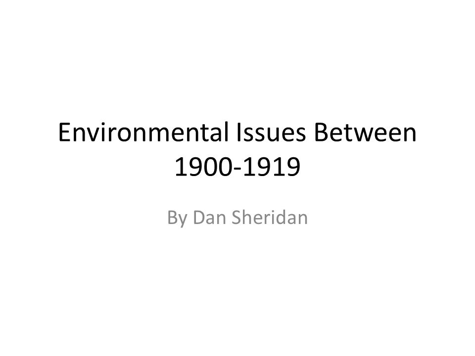 Environmental Issues Between 1900-1919 By Dan Sheridan