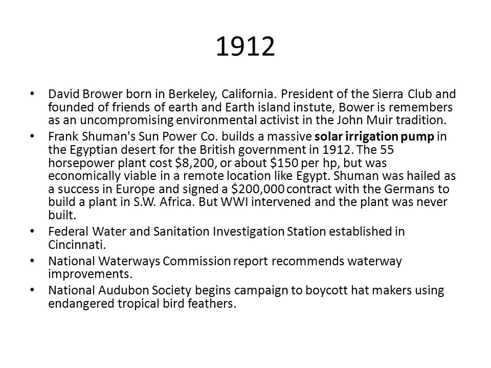 1912 David Brower born in Berkeley, California. President of the Sierra Club and founded of friends of earth and Earth island instute, Bower is rememb
