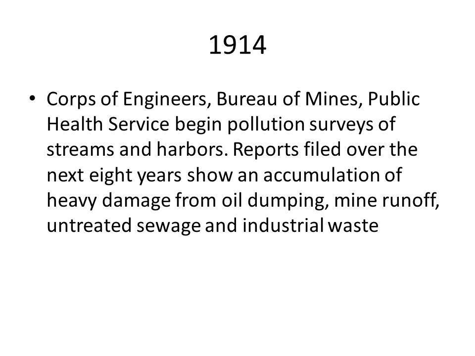 1914 Corps of Engineers, Bureau of Mines, Public Health Service begin pollution surveys of streams and harbors. Reports filed over the next eight year