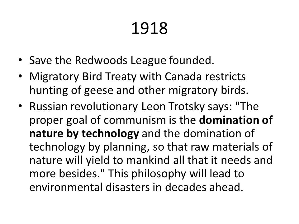 1918 Save the Redwoods League founded. Migratory Bird Treaty with Canada restricts hunting of geese and other migratory birds. Russian revolutionary L