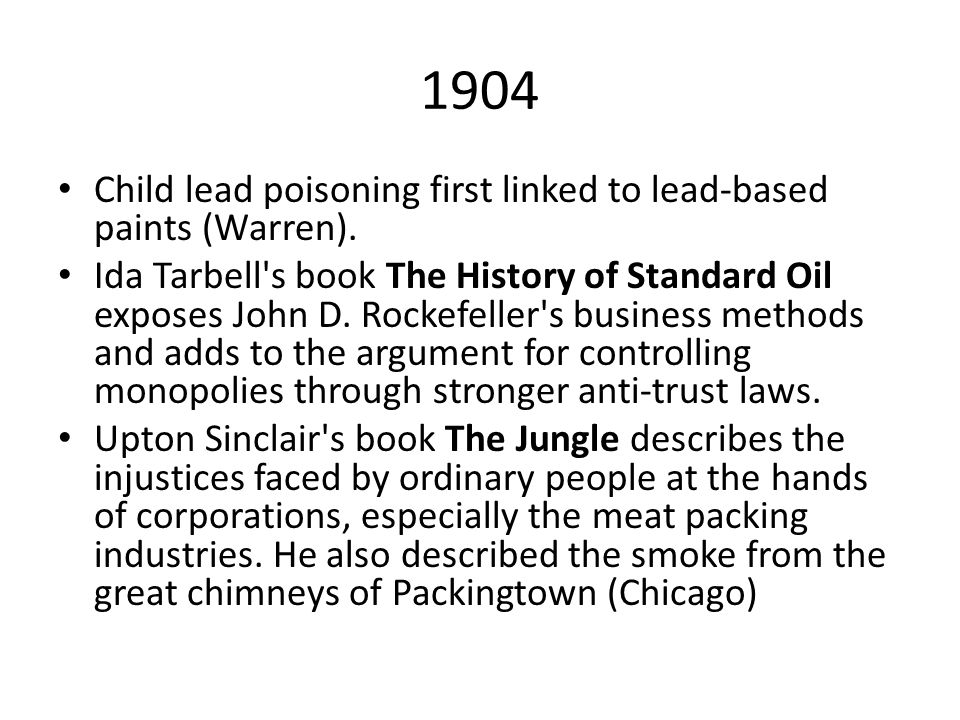1904 Child lead poisoning first linked to lead-based paints (Warren). Ida Tarbell's book The History of Standard Oil exposes John D. Rockefeller's bus